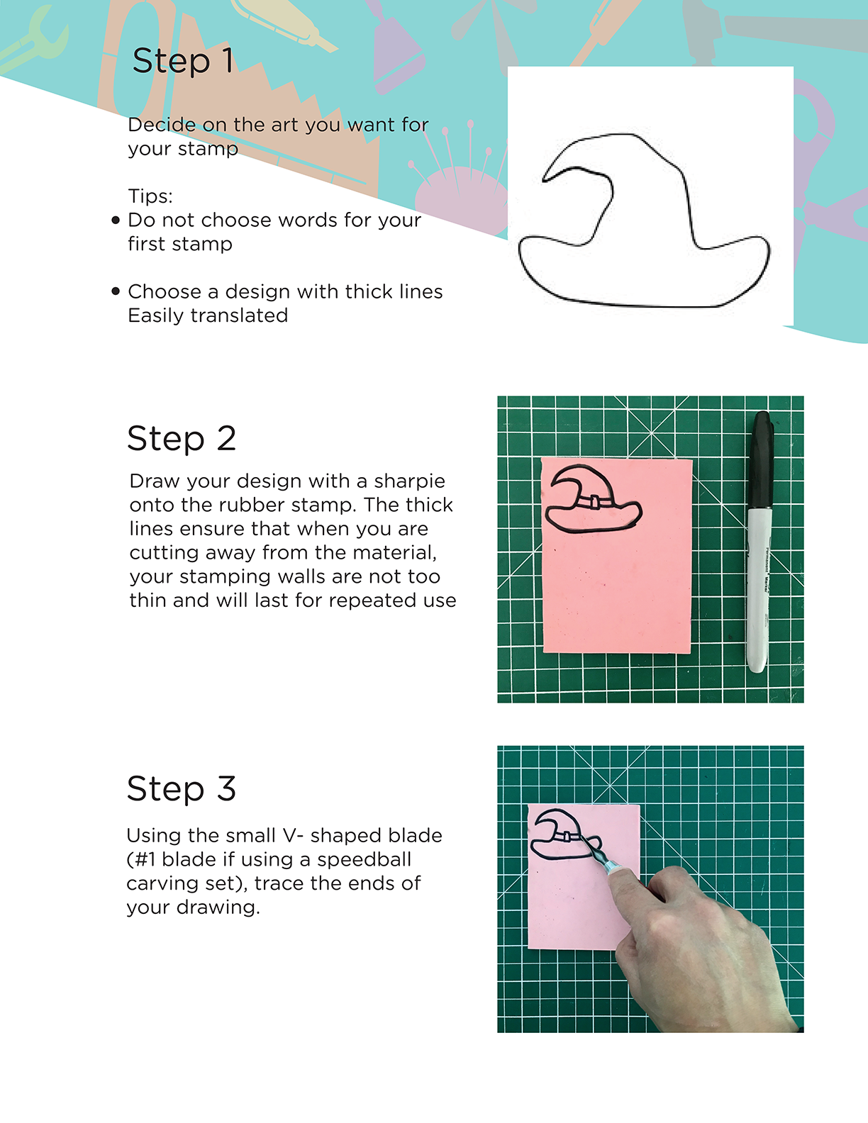 Step 1: Decide on the art you want for your stamp. Tips:Do not choose words for your first stamp, choose a design with thick lines. Step 2: Draw your design with a sharpie onto the rubber stamp. The thick lines ensure that when you are cutting away from the material, your stamping walls are not too thin and will last for repeated use. Step 3: Using the small V- shaped blade (#1 blade if using a speedball carving set), trace the ends of your drawing.