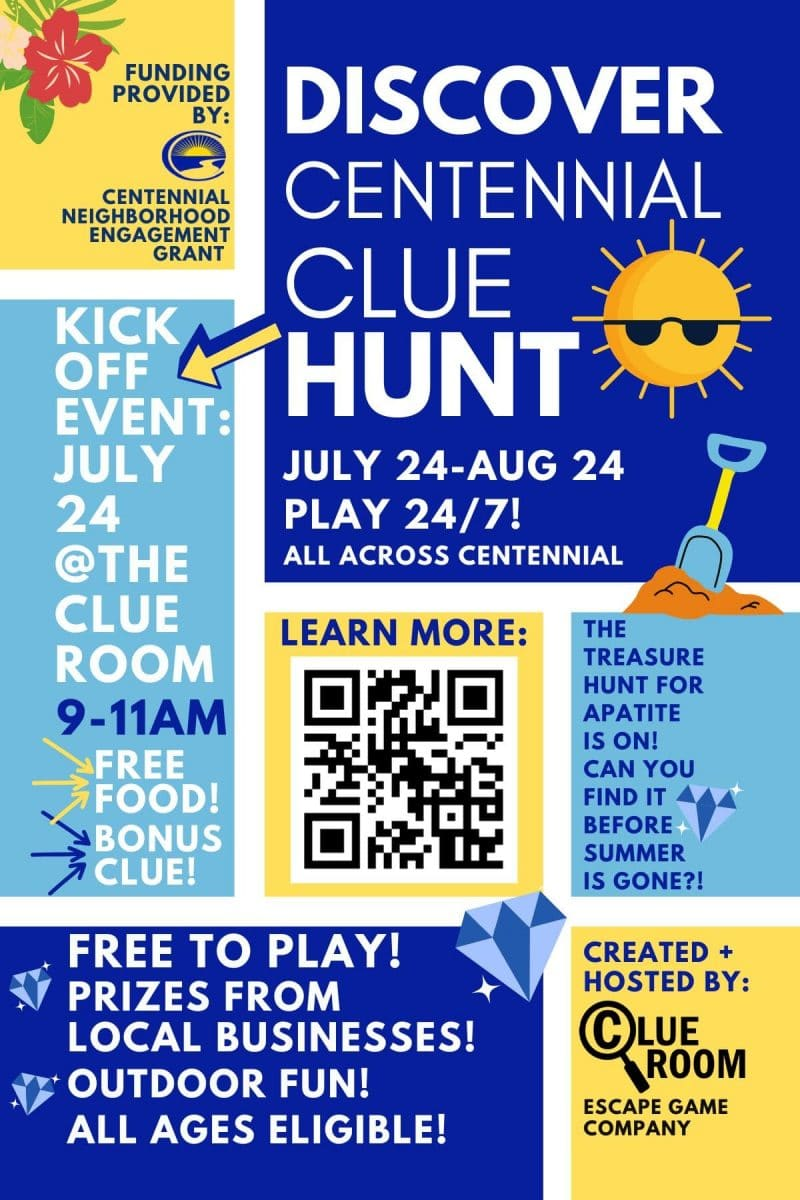 Discover Centennial Clue Hunt, July 24-August 24. Kick off event July 24 at the Clue Room 7286 S. Yosemite St 9-11am. Play 24/7 All Across Centennial. For more info or to be a sponsor contact: The Clue Room 303-955-1722.